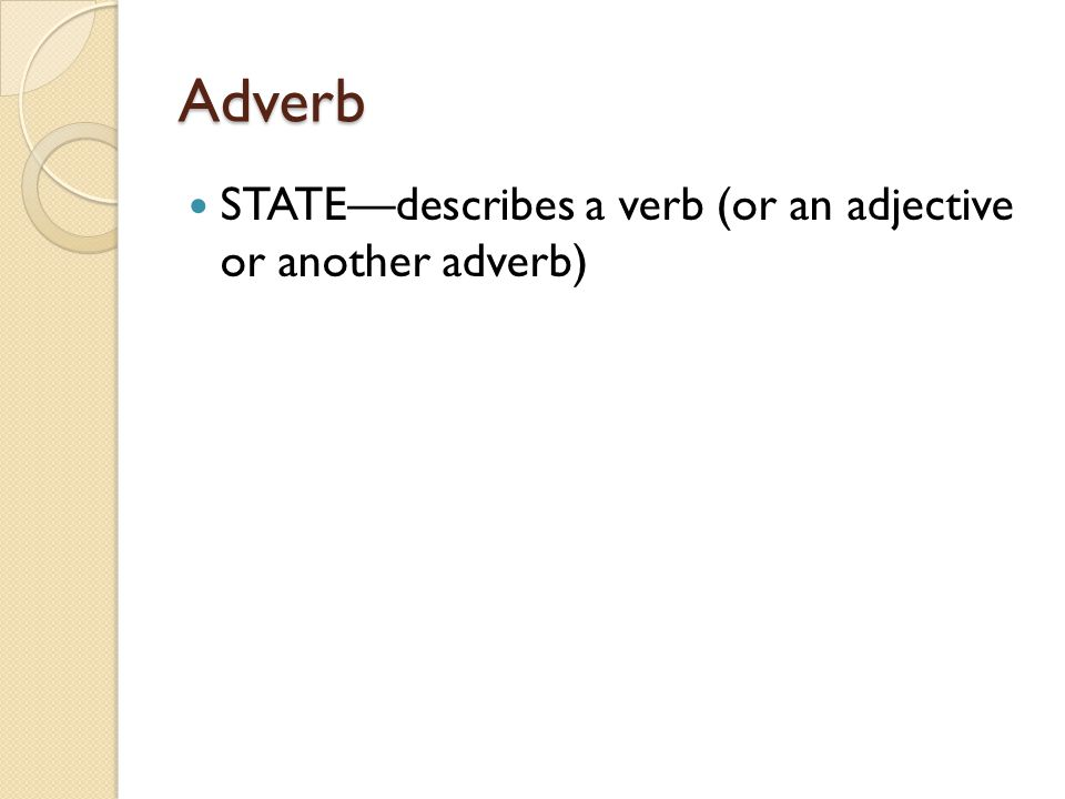 Adverb STATE—describes a verb (or an adjective or another adverb)