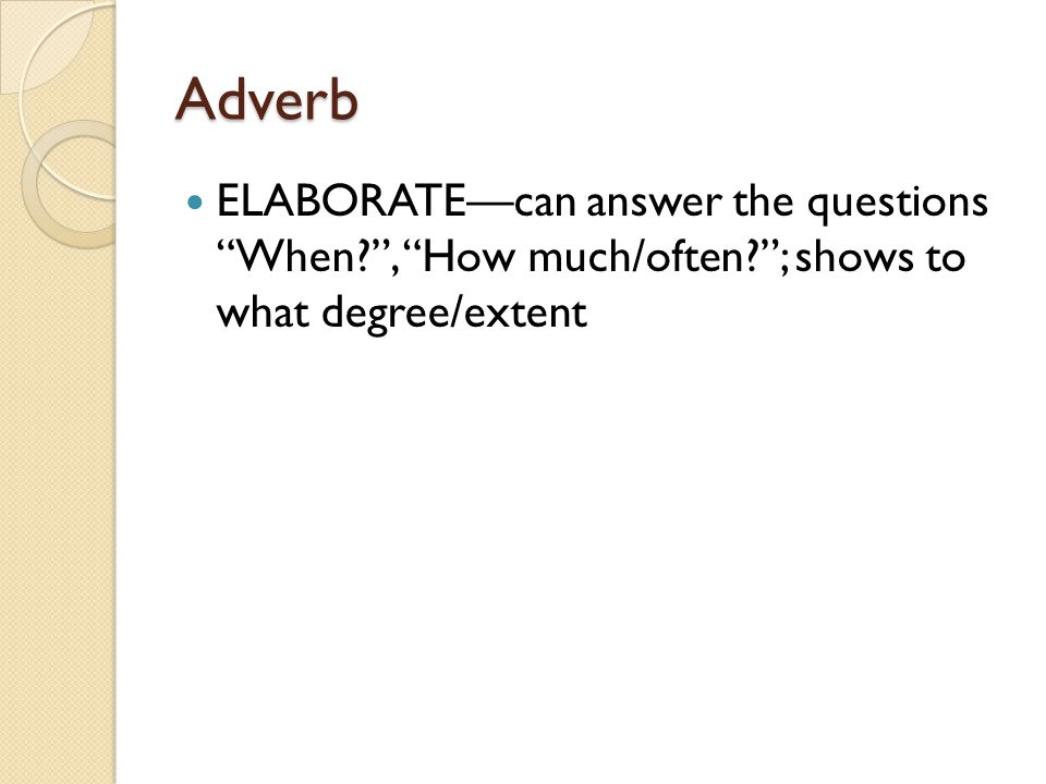 """Adverb ELABORATE—can answer the questions """"When?"""", """"How much/often?""""; shows to what degree/extent"""