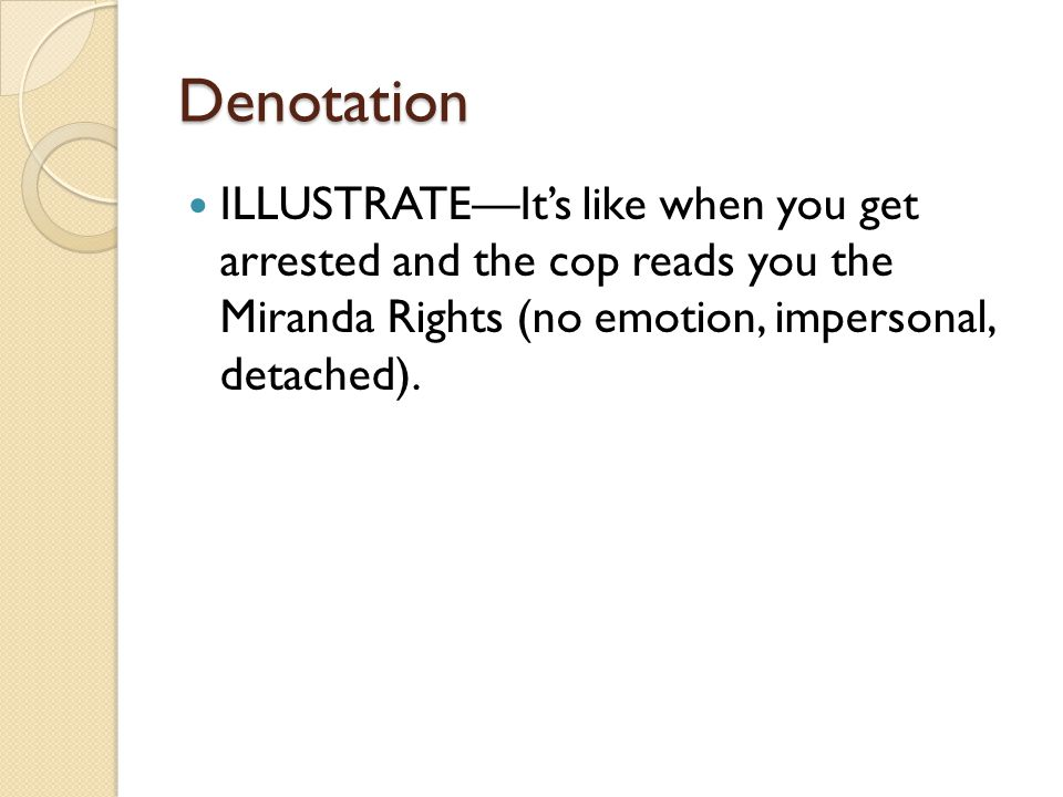 Denotation ILLUSTRATE—It's like when you get arrested and the cop reads you the Miranda Rights (no emotion, impersonal, detached).