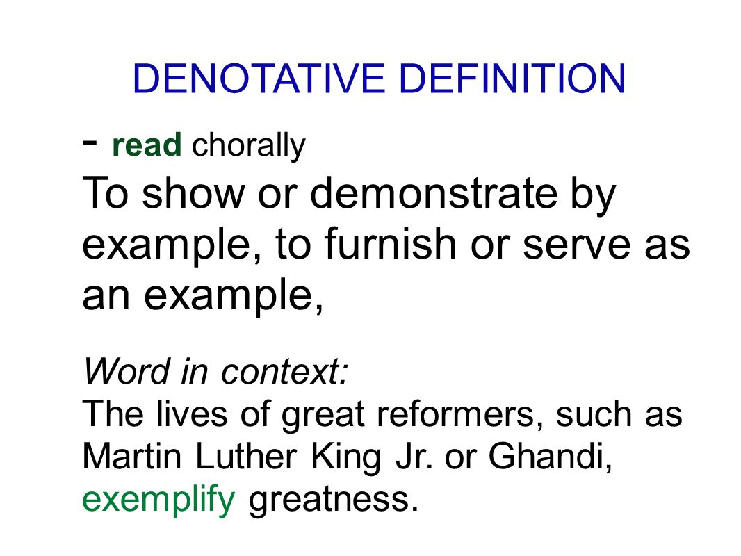 DENOTATIVE DEFINITION - read chorally To show or demonstrate by example, to furnish or serve as an example, Word in context: The lives of great reformers, such as Martin Luther King Jr.