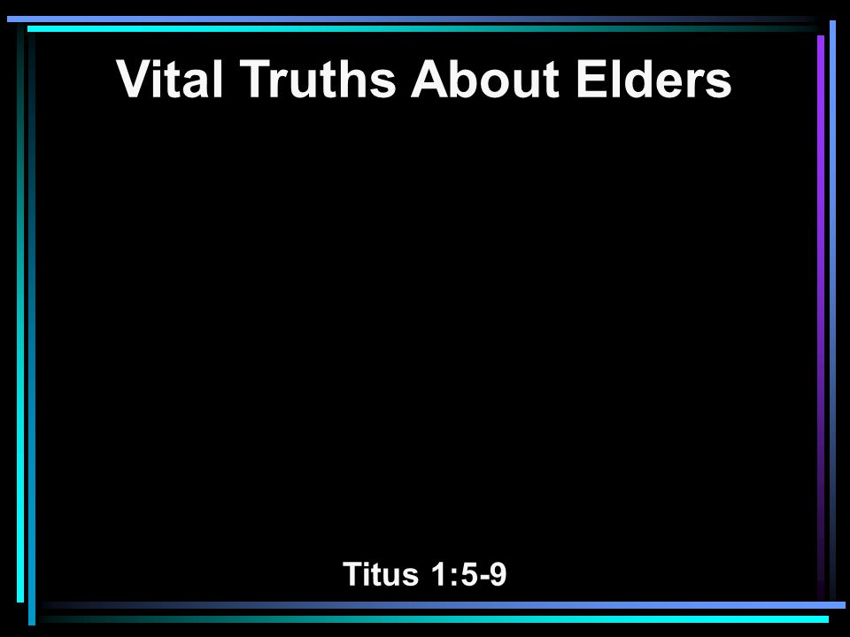 Eight Truths About Elders 1.Part of His Eternal Wisdom and Plan 2.Holy Spirit of God Appoints Them 3.Qualifications and Appointment 4.Lives Exemplify Holy Living 5.Authority is Limited