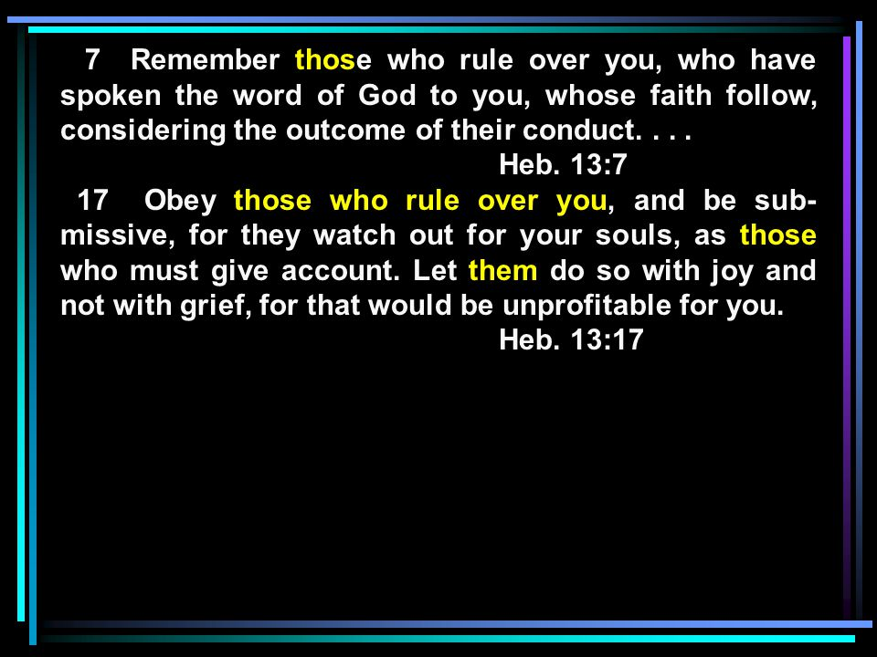 7 Remember those who rule over you, who have spoken the word of God to you, whose faith follow, considering the outcome of their conduct....