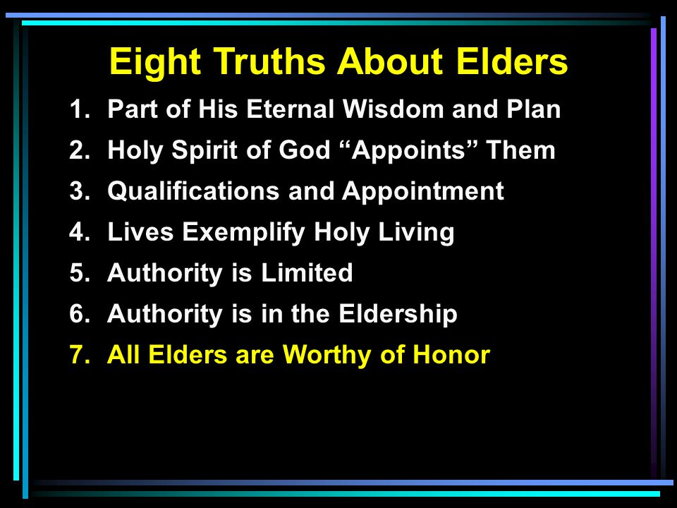 Eight Truths About Elders 1.Part of His Eternal Wisdom and Plan 2.Holy Spirit of God Appoints Them 3.Qualifications and Appointment 4.Lives Exemplify Holy Living 5.Authority is Limited 6.Authority is in the Eldership 7.All Elders are Worthy of Honor
