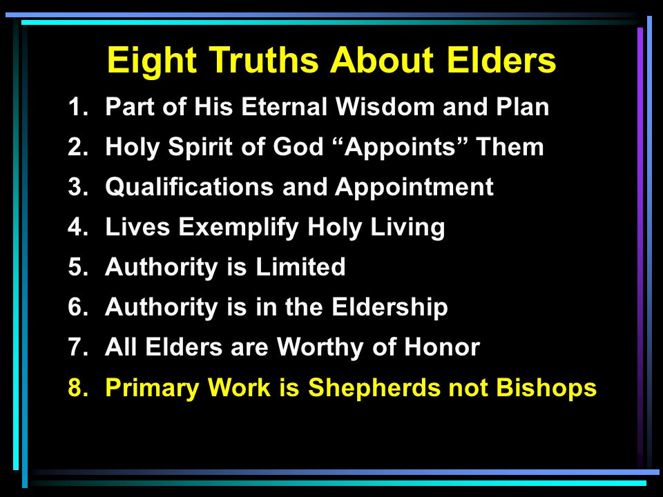 Eight Truths About Elders 1.Part of His Eternal Wisdom and Plan 2.Holy Spirit of God Appoints Them 3.Qualifications and Appointment 4.Lives Exemplify Holy Living 5.Authority is Limited 6.Authority is in the Eldership 7.All Elders are Worthy of Honor 8.Primary Work is Shepherds not Bishops