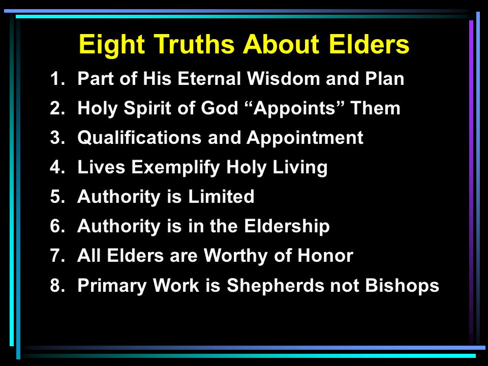 Eight Truths About Elders 1.Part of His Eternal Wisdom and Plan 2.Holy Spirit of God Appoints Them 3.Qualifications and Appointment 4.Lives Exemplify Holy Living 5.Authority is Limited 6.Authority is in the Eldership