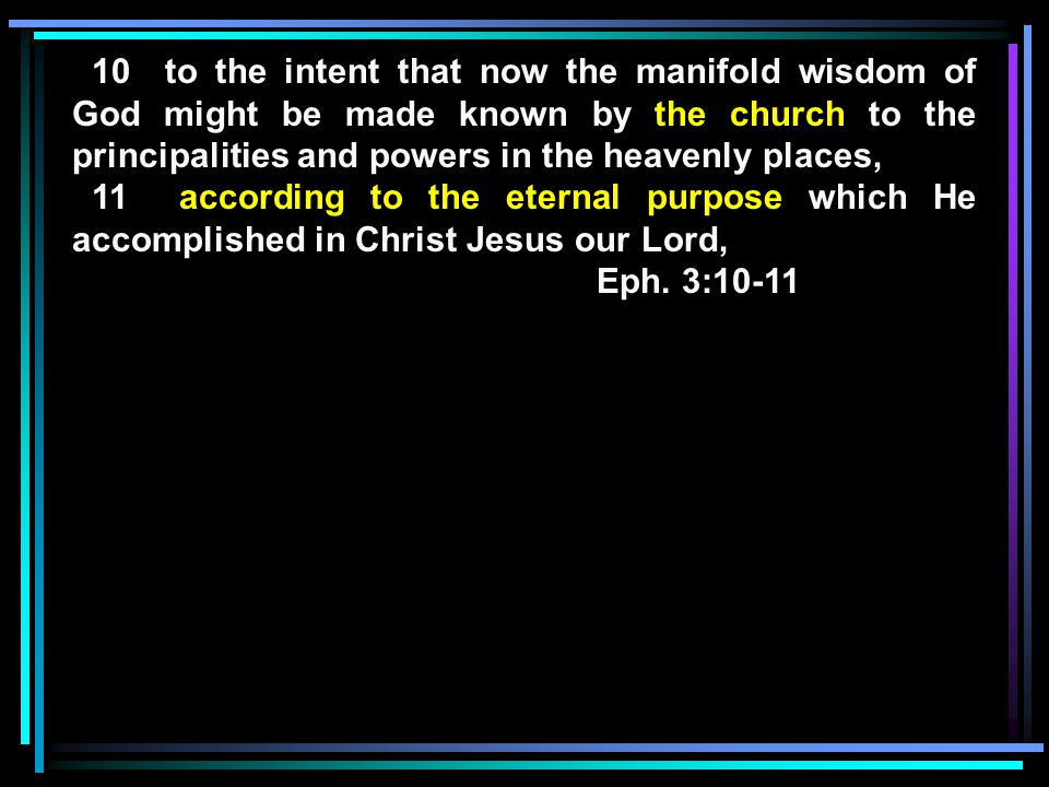 10 to the intent that now the manifold wisdom of God might be made known by the church to the principalities and powers in the heavenly places, 11 according to the eternal purpose which He accomplished in Christ Jesus our Lord, Eph.