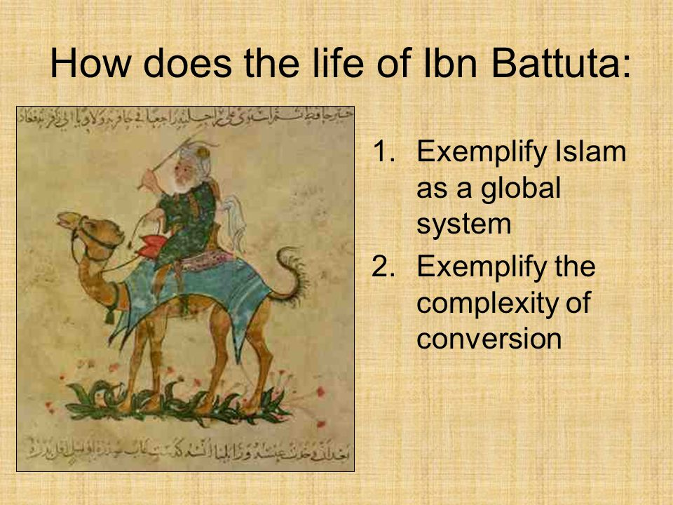 1.Exemplify Islam as a global system 2.Exemplify the complexity of conversion How does the life of Ibn Battuta: