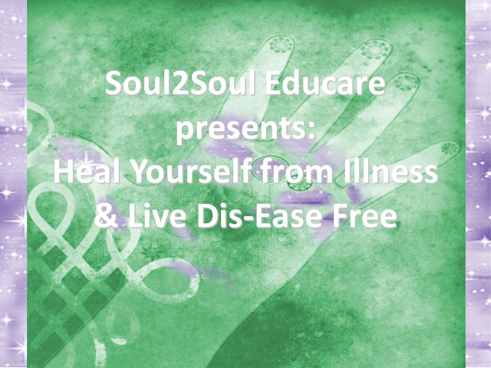 Soul2Soul Educare presents: Heal Yourself from Illness & Live Dis-Ease Free