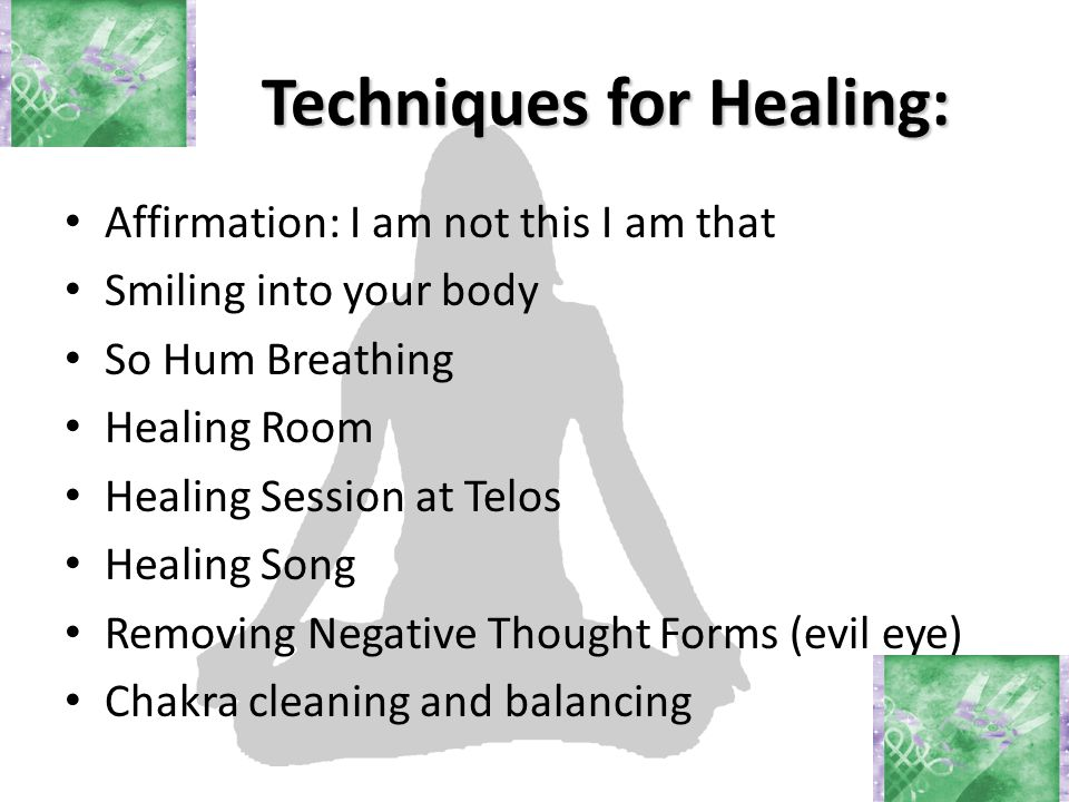 Techniques for Healing: Affirmation: I am not this I am that Smiling into your body So Hum Breathing Healing Room Healing Session at Telos Healing Song Removing Negative Thought Forms (evil eye) Chakra cleaning and balancing