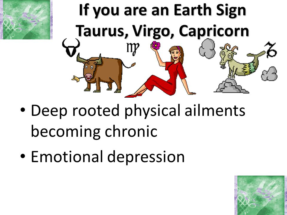 If you are an Earth Sign Taurus, Virgo, Capricorn Deep rooted physical ailments becoming chronic Emotional depression