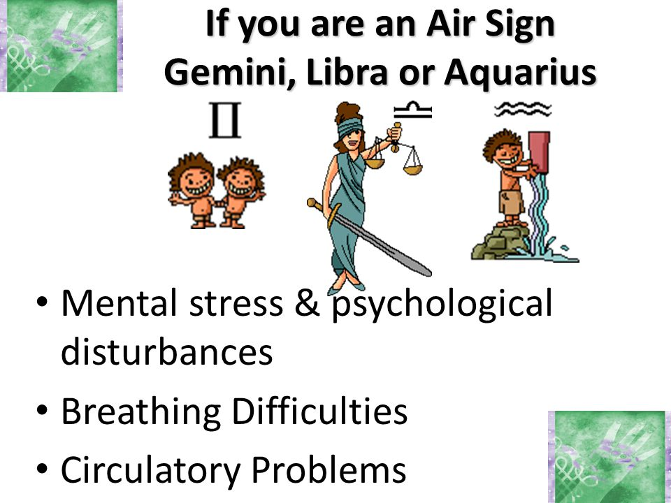 If you are an Air Sign Gemini, Libra or Aquarius Mental stress & psychological disturbances Breathing Difficulties Circulatory Problems