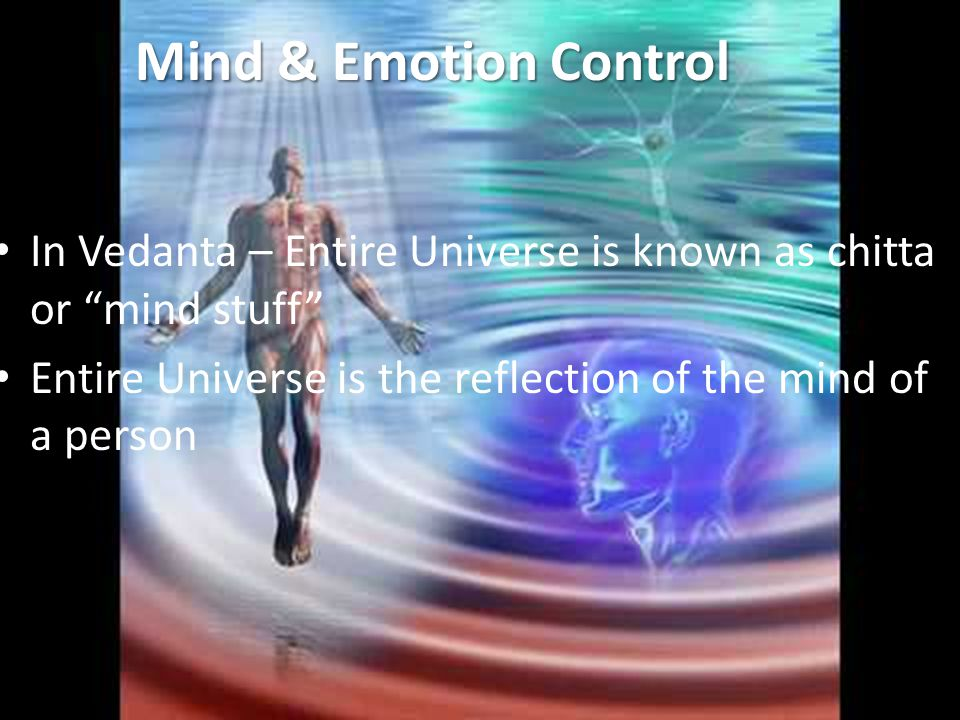 Mind & Emotion Control In Vedanta – Entire Universe is known as chitta or mind stuff Entire Universe is the reflection of the mind of a person