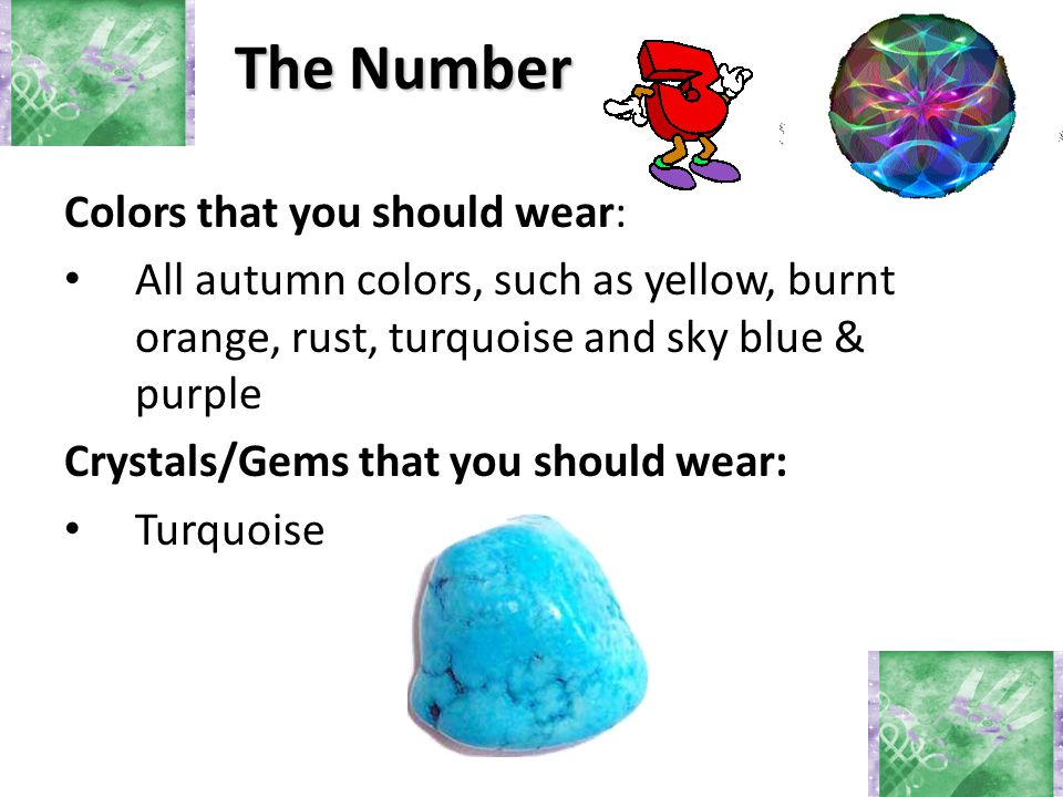 The Number Colors that you should wear: All autumn colors, such as yellow, burnt orange, rust, turquoise and sky blue & purple Crystals/Gems that you