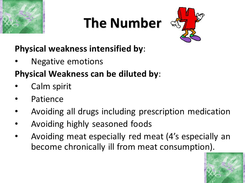 Physical weakness intensified by: Negative emotions Physical Weakness can be diluted by: Calm spirit Patience Avoiding all drugs including prescription medication Avoiding highly seasoned foods Avoiding meat especially red meat (4's especially an become chronically ill from meat consumption).