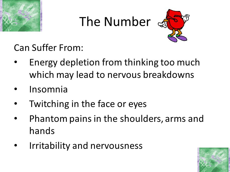 The Number Can Suffer From: Energy depletion from thinking too much which may lead to nervous breakdowns Insomnia Twitching in the face or eyes Phanto