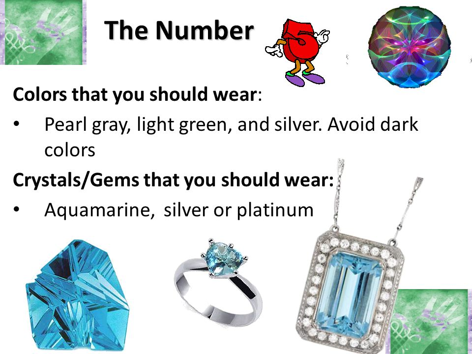The Number Colors that you should wear: Pearl gray, light green, and silver. Avoid dark colors Crystals/Gems that you should wear: Aquamarine, silver