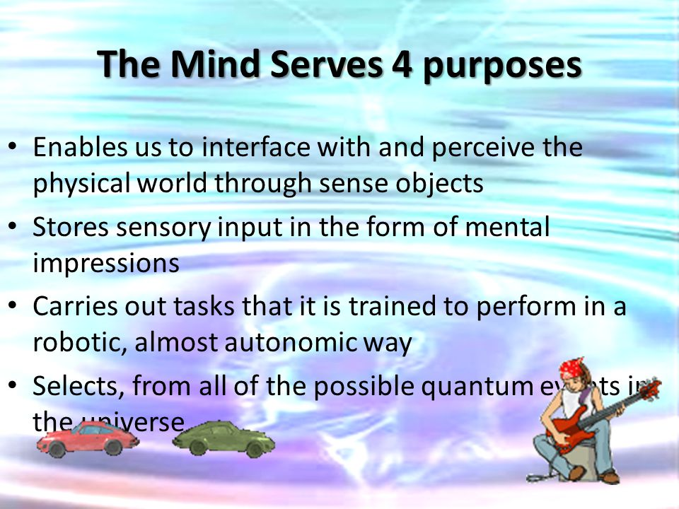 The Mind Serves 4 purposes Enables us to interface with and perceive the physical world through sense objects Stores sensory input in the form of ment