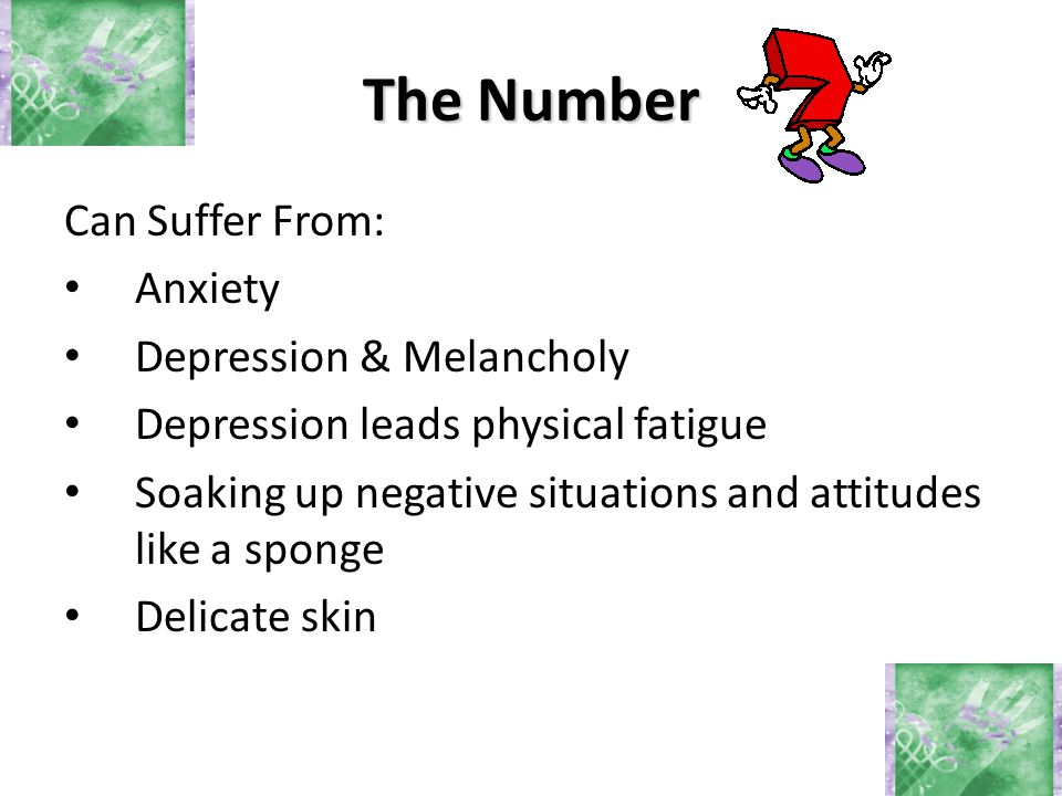 The Number Can Suffer From: Anxiety Depression & Melancholy Depression leads physical fatigue Soaking up negative situations and attitudes like a sponge Delicate skin