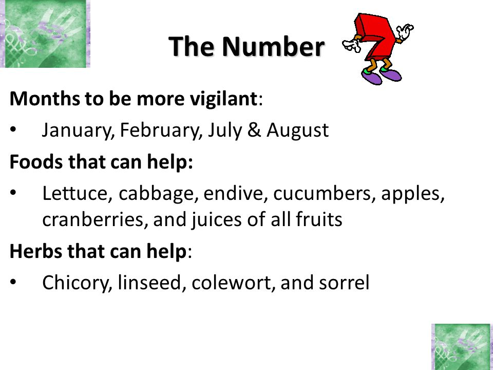 Months to be more vigilant: January, February, July & August Foods that can help: Lettuce, cabbage, endive, cucumbers, apples, cranberries, and juices