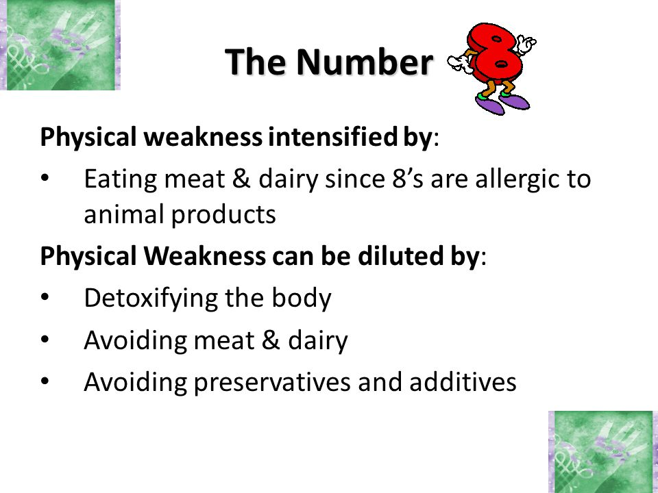 Physical weakness intensified by: Eating meat & dairy since 8's are allergic to animal products Physical Weakness can be diluted by: Detoxifying the b