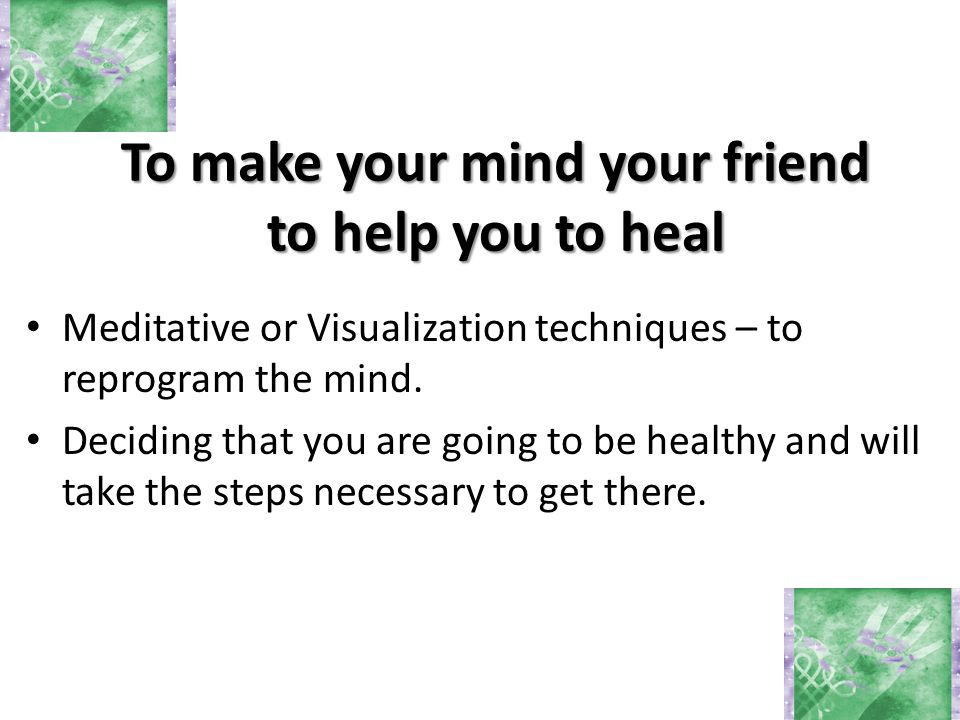 Meditative or Visualization techniques – to reprogram the mind. Deciding that you are going to be healthy and will take the steps necessary to get the