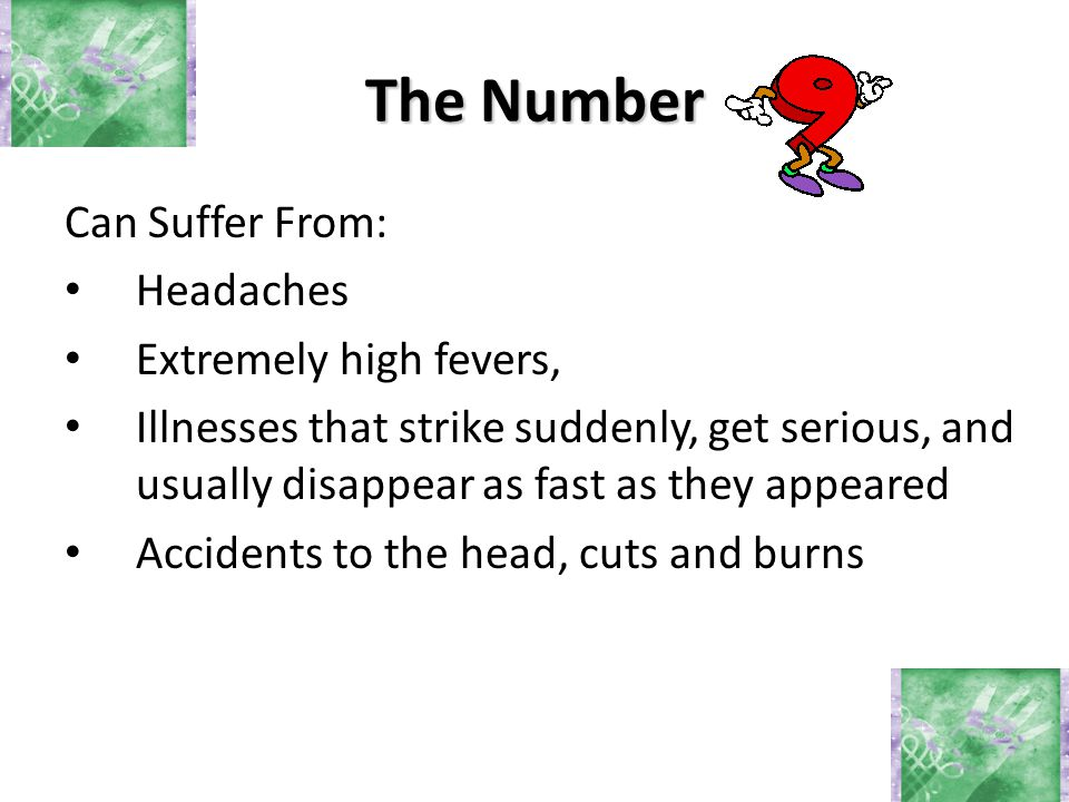 The Number Can Suffer From: Headaches Extremely high fevers, Illnesses that strike suddenly, get serious, and usually disappear as fast as they appeared Accidents to the head, cuts and burns