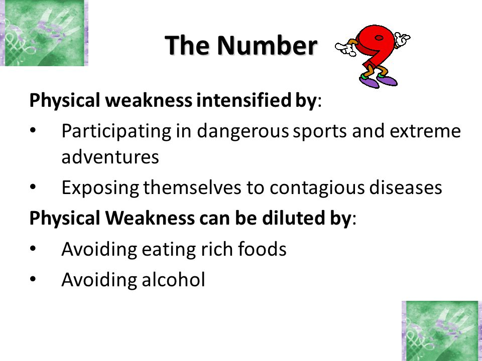 Physical weakness intensified by: Participating in dangerous sports and extreme adventures Exposing themselves to contagious diseases Physical Weakness can be diluted by: Avoiding eating rich foods Avoiding alcohol