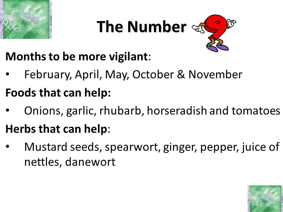 Months to be more vigilant: February, April, May, October & November Foods that can help: Onions, garlic, rhubarb, horseradish and tomatoes Herbs that can help: Mustard seeds, spearwort, ginger, pepper, juice of nettles, danewort