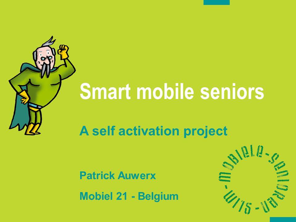 Smart mobile seniors A self activation project Patrick Auwerx Mobiel 21 - Belgium Oktober 2006