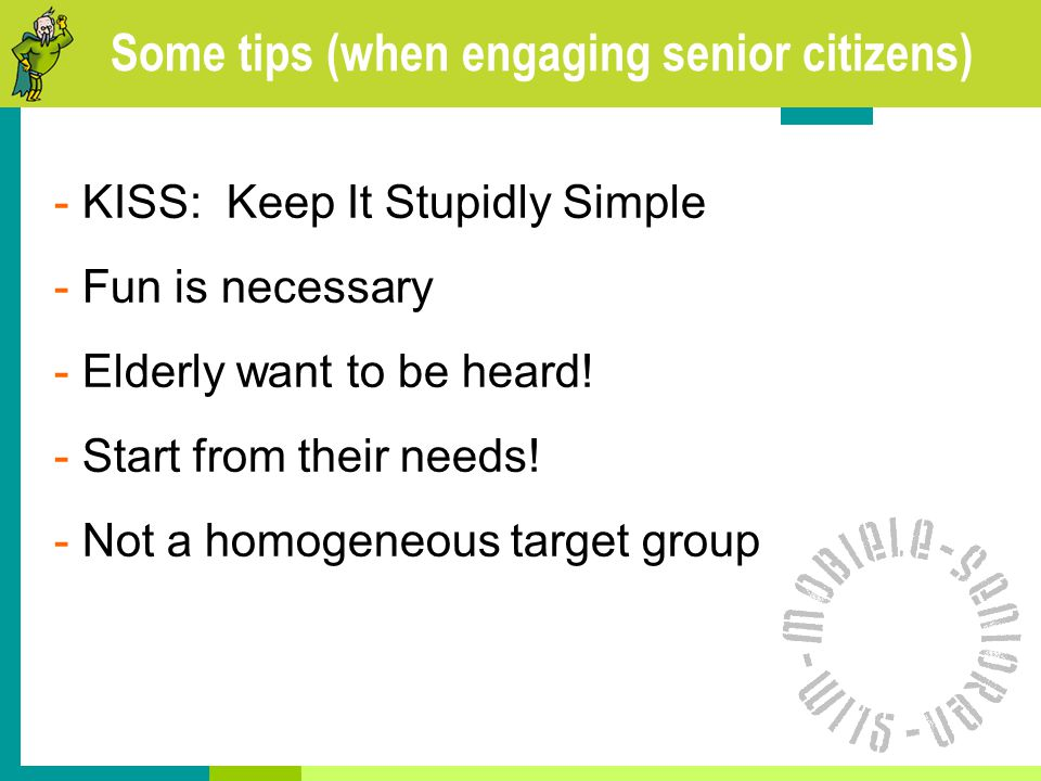 Some tips (when engaging senior citizens) - KISS: Keep It Stupidly Simple - Fun is necessary - Elderly want to be heard.
