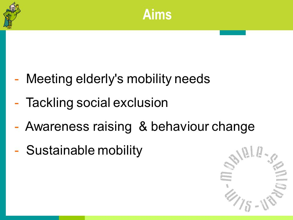 Aims - Meeting elderly s mobility needs - Tackling social exclusion - Awareness raising & behaviour change - Sustainable mobility