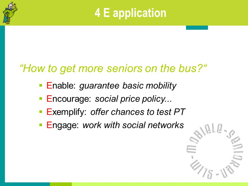 4 E application How to get more seniors on the bus  Enable: guarantee basic mobility  Encourage: social price policy...