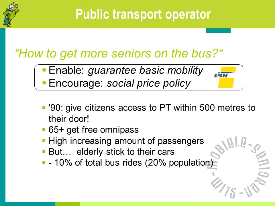 Public transport operator How to get more seniors on the bus?  Enable: guarantee basic mobility  Encourage: social price policy  90: give citizens access to PT within 500 metres to their door.