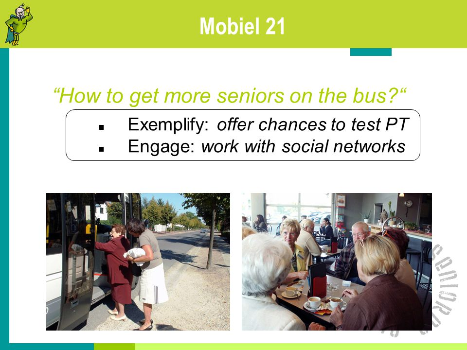 Mobiel 21 How to get more seniors on the bus? Exemplify: offer chances to test PT Engage: work with social networks