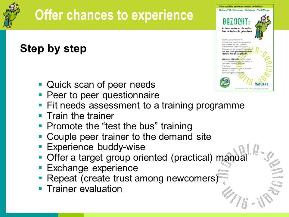 Offer chances to experience Step by step  Quick scan of peer needs  Peer to peer questionnaire  Fit needs assessment to a training programme  Train the trainer  Promote the test the bus training  Couple peer trainer to the demand site  Experience buddy-wise  Offer a target group oriented (practical) manual  Exchange experience  Repeat (create trust among newcomers)  Trainer evaluation
