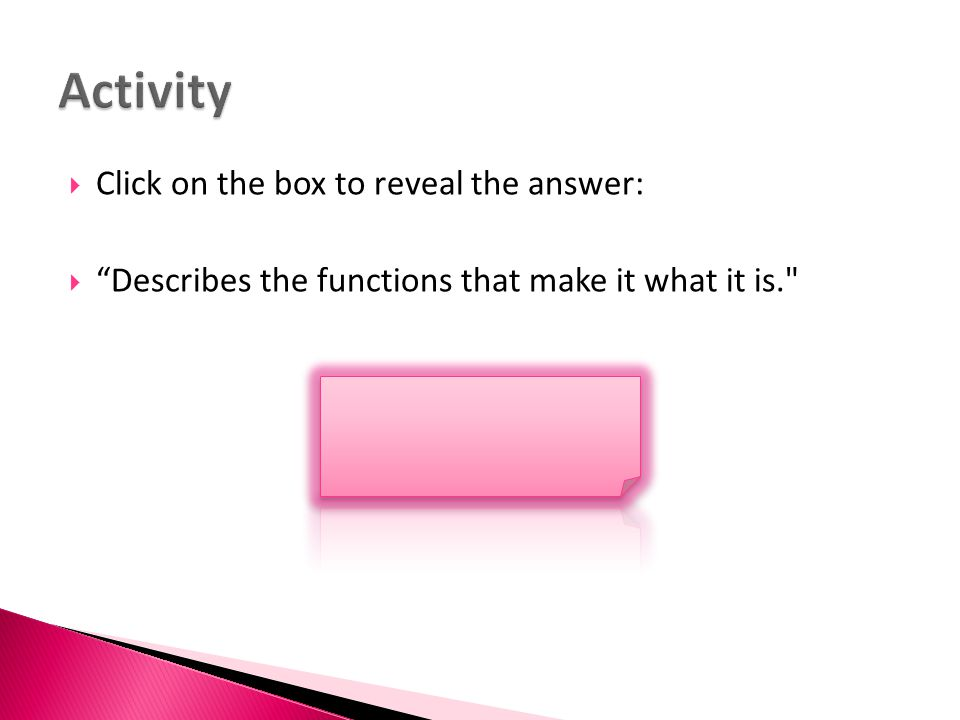 " Click on the box to reveal the answer:  ""Describes the functions that make it what it is."