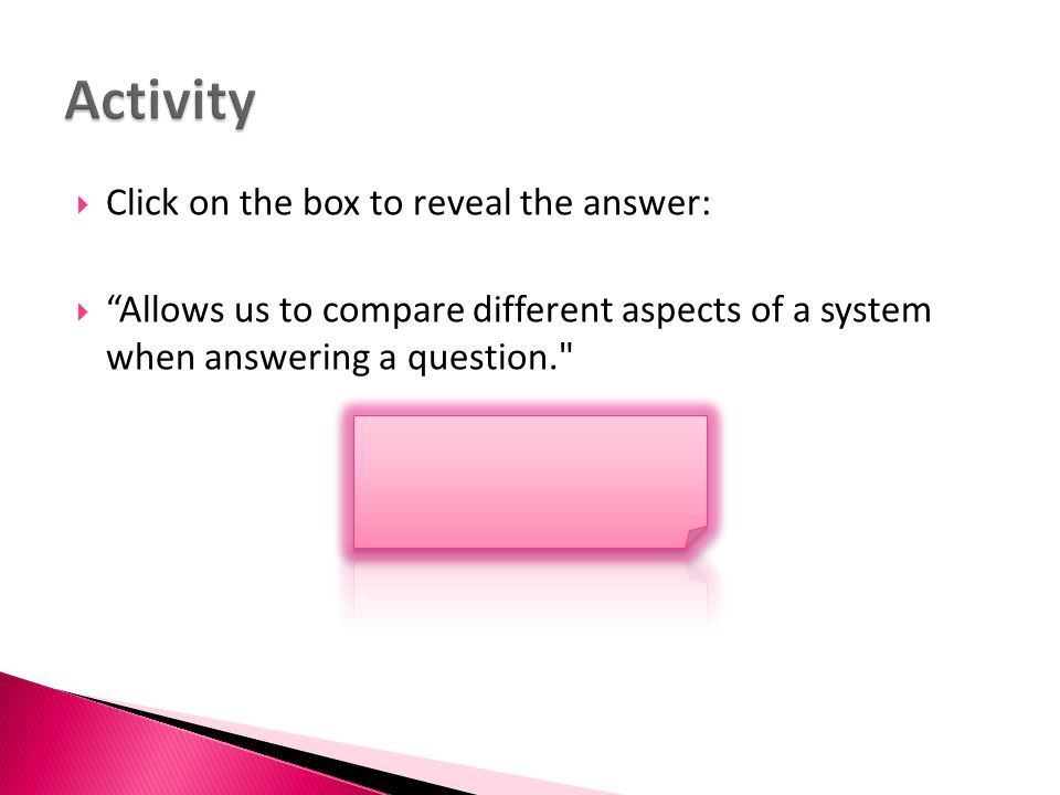 " Click on the box to reveal the answer:  ""Allows us to compare different aspects of a system when answering a question."