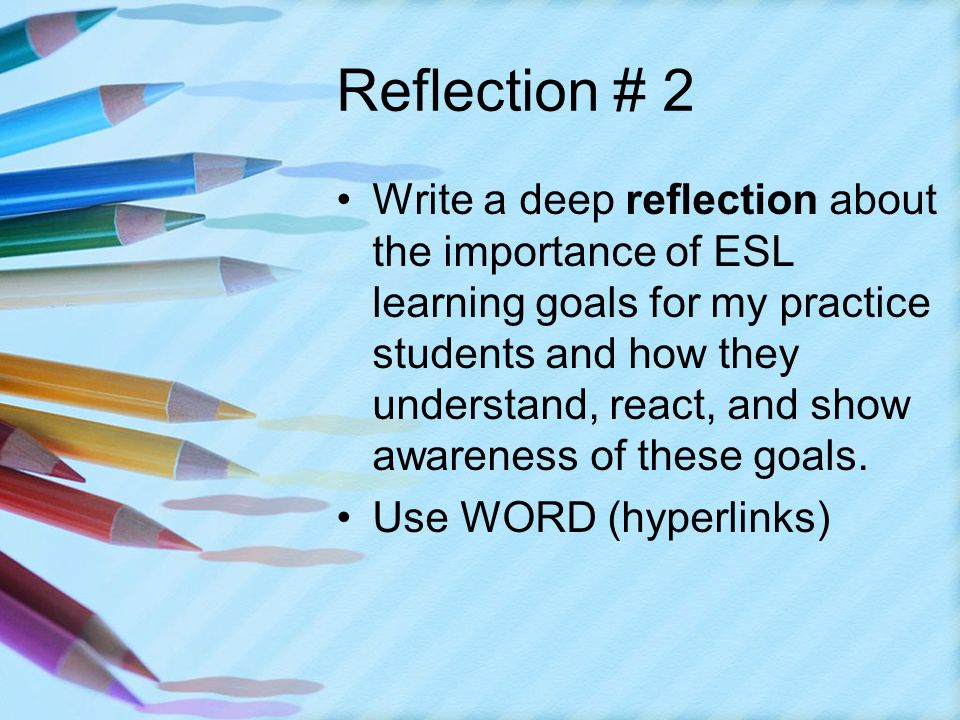 Reflection # 2 Write a deep reflection about the importance of ESL learning goals for my practice students and how they understand, react, and show awareness of these goals.