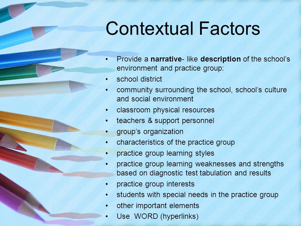 Provide a narrative- like description of the school's environment and practice group: school district community surrounding the school, school's culture and social environment classroom physical resources teachers & support personnel group's organization characteristics of the practice group practice group learning styles practice group learning weaknesses and strengths based on diagnostic test tabulation and results practice group interests students with special needs in the practice group other important elements Use WORD (hyperlinks)