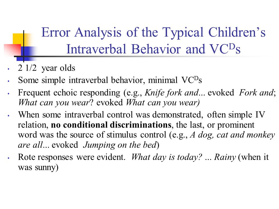 Error Analysis of the Typical Children's Intraverbal Behavior and VC D s 2 1/2 year olds Some simple intraverbal behavior, minimal VC D s Frequent echoic responding (e.g., Knife fork and...