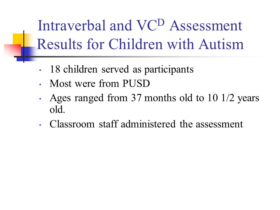 Intraverbal and VC D Assessment Results for Children with Autism 18 children served as participants Most were from PUSD Ages ranged from 37 months old