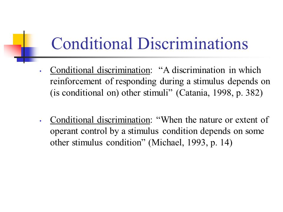 "Conditional Discriminations Conditional discrimination: ""A discrimination in which reinforcement of responding during a stimulus depends on (is condit"
