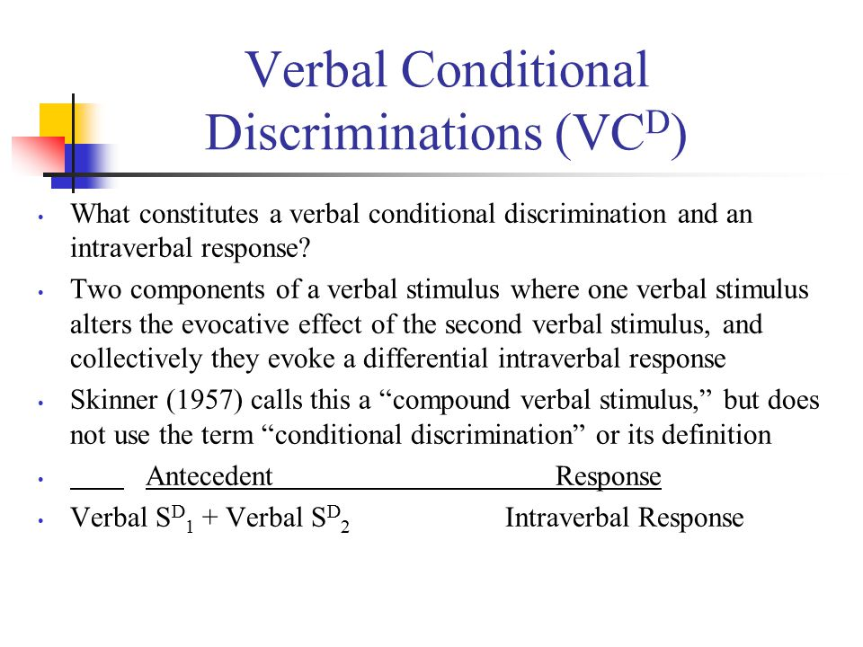 Verbal Conditional Discriminations (VC D ) What constitutes a verbal conditional discrimination and an intraverbal response.