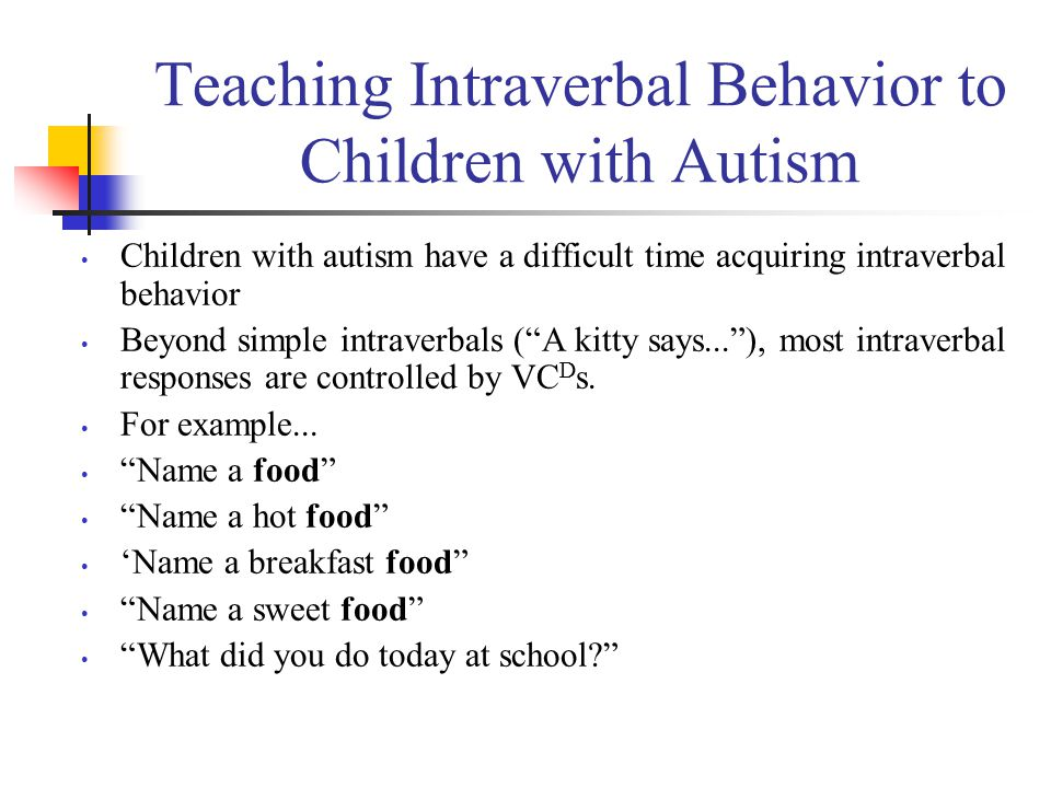 Teaching Intraverbal Behavior to Children with Autism Children with autism have a difficult time acquiring intraverbal behavior Beyond simple intraver