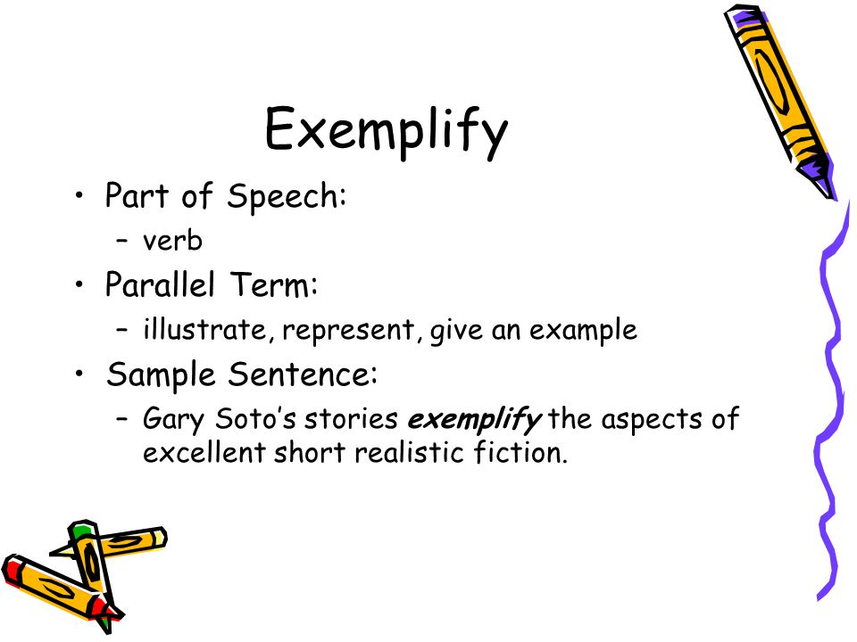 Exemplify Part of Speech: –verb Parallel Term: –illustrate, represent, give an example Sample Sentence: –Gary Soto's stories exemplify the aspects of excellent short realistic fiction.