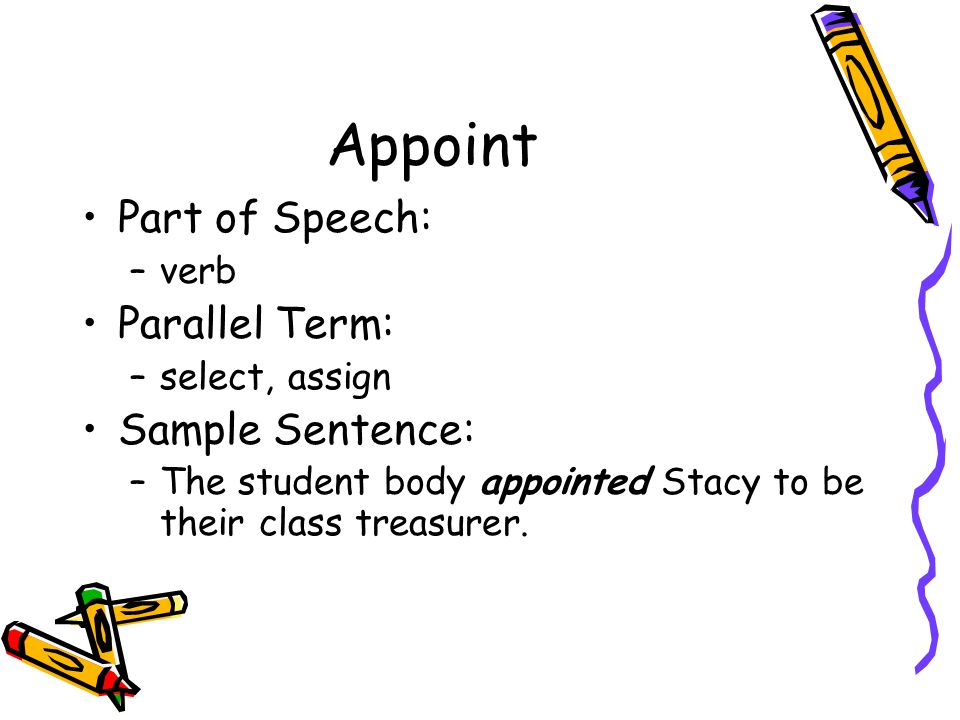 Appoint Part of Speech: –verb Parallel Term: –select, assign Sample Sentence: –The student body appointed Stacy to be their class treasurer.