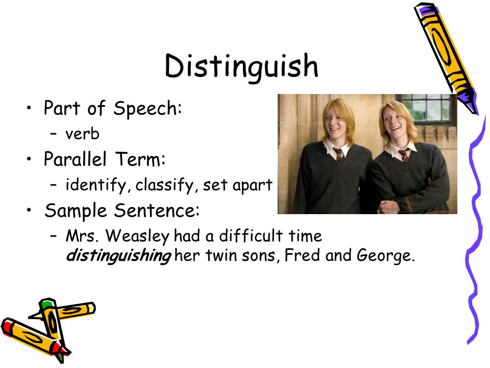 Distinguish Part of Speech: –verb Parallel Term: –identify, classify, set apart Sample Sentence: –Mrs.