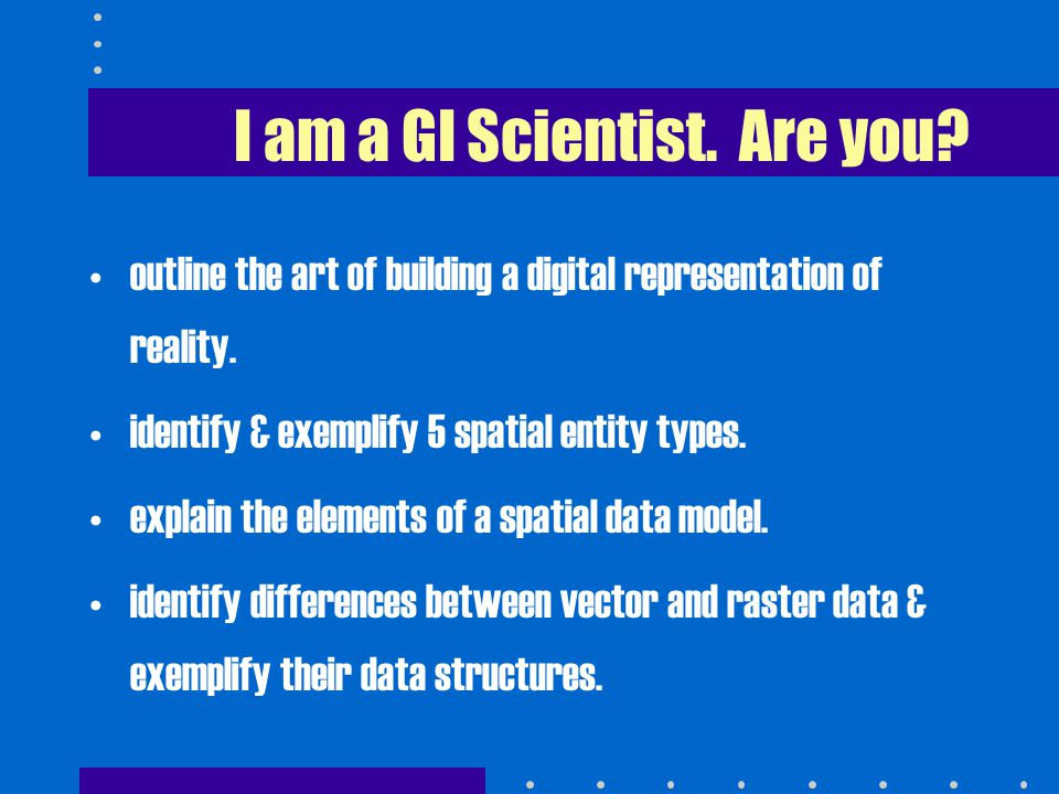 I am a GI Scientist. Are you. outline the art of building a digital representation of reality.