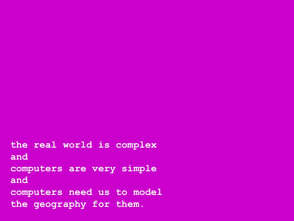 the real world is complex and computers are very simple and computers need us to model the geography for them.