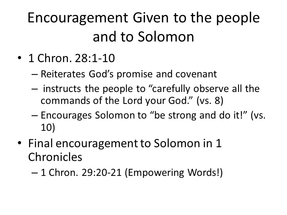 """Encouragement Given to the people and to Solomon 1 Chron. 28:1-10 – Reiterates God's promise and covenant – instructs the people to """"carefully observe"""